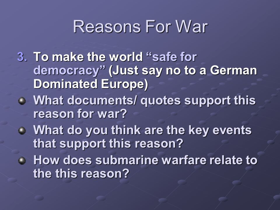 "Reasons For War 3.To make the world ""safe for democracy"" (Just say no to a German Dominated Europe) What documents/ quotes support this reason for war"