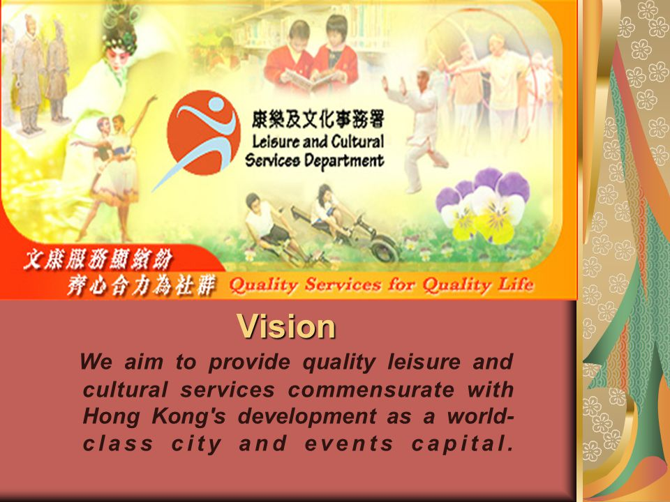 Vision We aim to provide quality leisure and cultural services commensurate with Hong Kong's development as a world- class city and events capital.