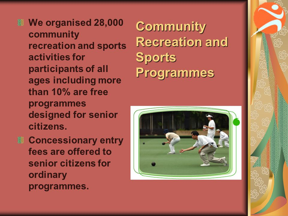 Community Recreation and Sports Programmes We organised 28,000 community recreation and sports activities for participants of all ages including more than 10% are free programmes designed for senior citizens.
