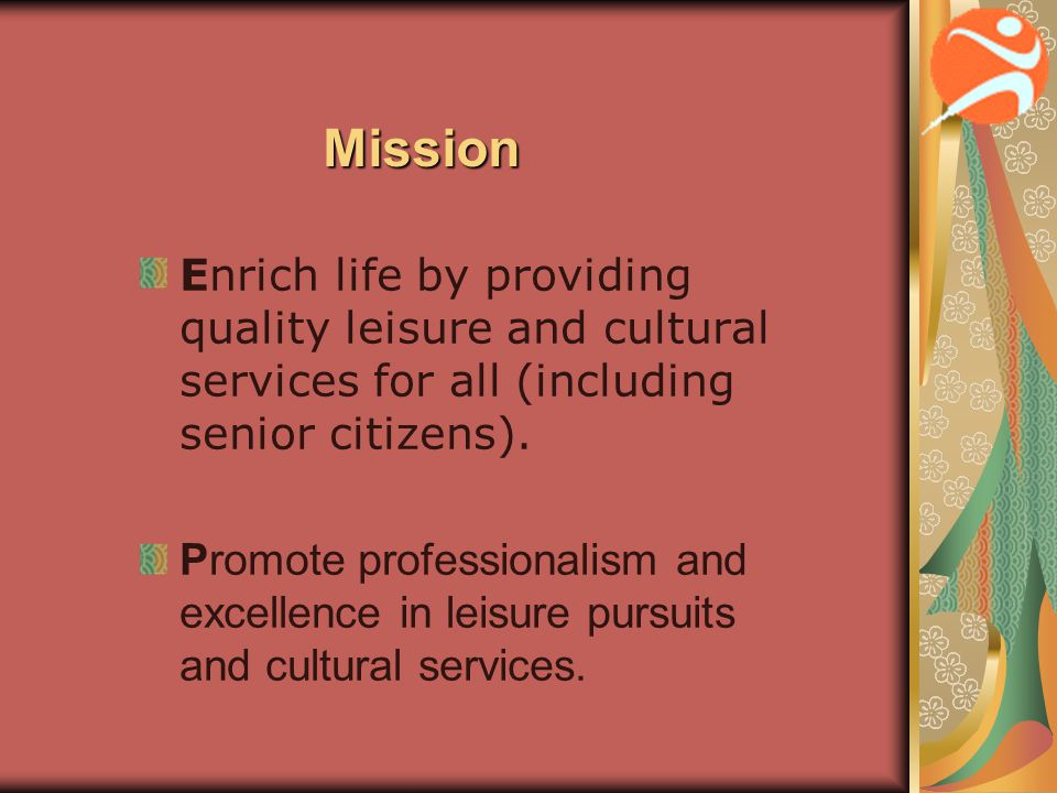 Mission Enrich life by providing quality leisure and cultural services for all (including senior citizens). Promote professionalism and excellence in