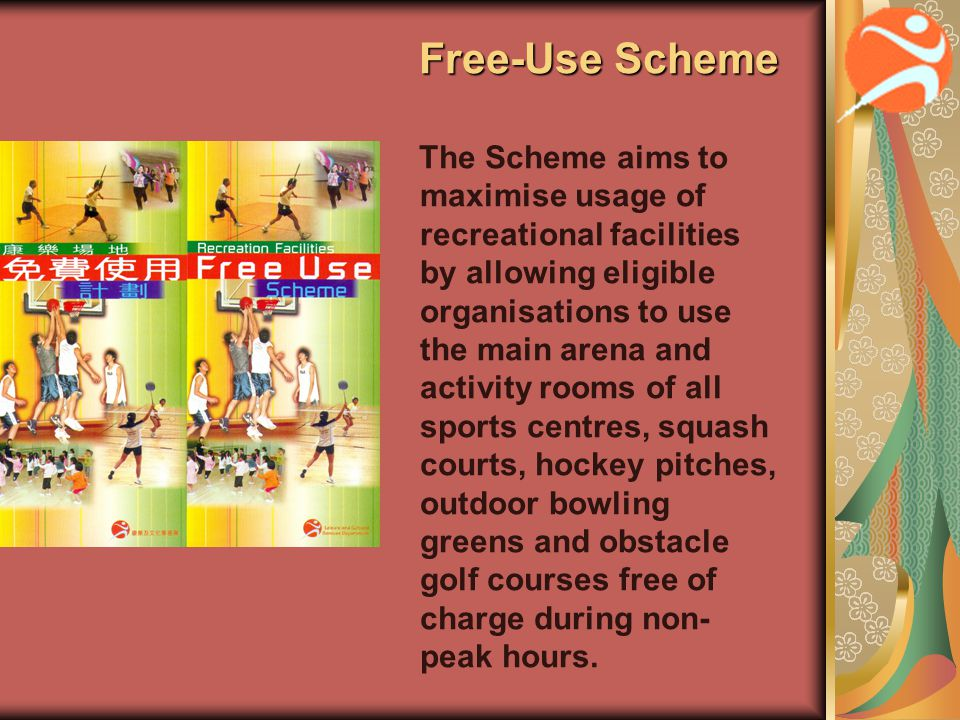 Free-Use Scheme Free-Use Scheme The Scheme aims to maximise usage of recreational facilities by allowing eligible organisations to use the main arena and activity rooms of all sports centres, squash courts, hockey pitches, outdoor bowling greens and obstacle golf courses free of charge during non- peak hours.