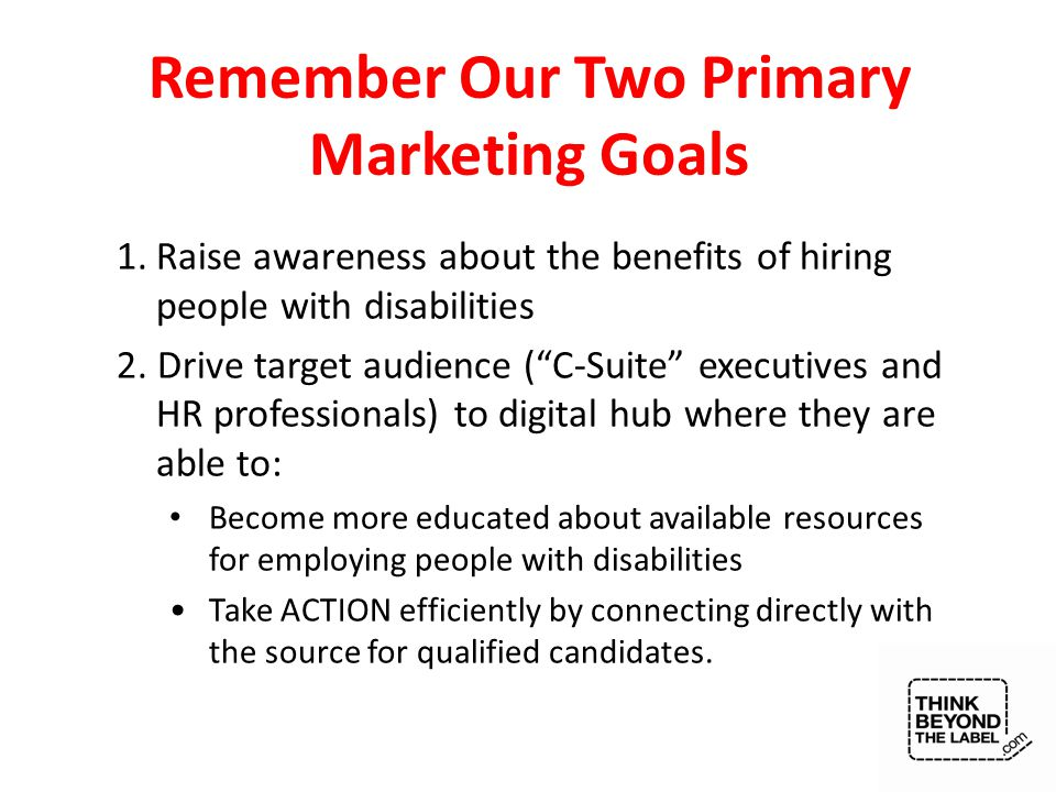Remember Our Two Primary Marketing Goals 1.Raise awareness about the benefits of hiring people with disabilities 2.