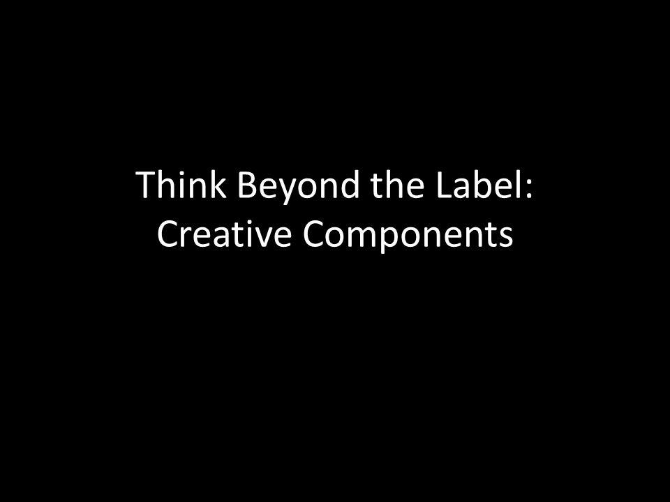 Think Beyond the Label: Creative Components