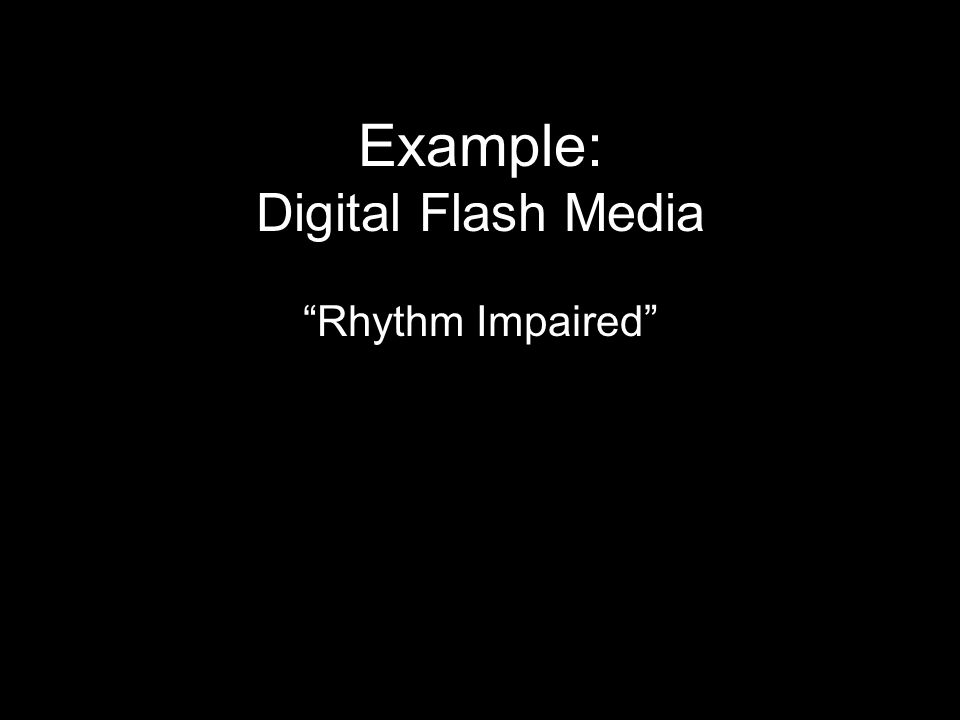 Example: Digital Flash Media Rhythm Impaired