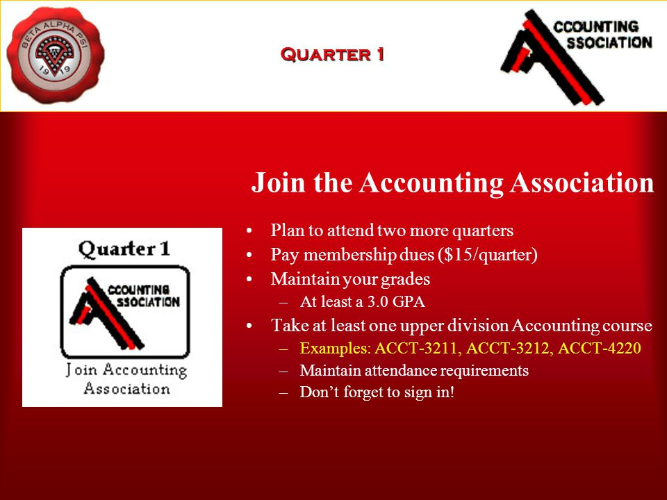 Plan to attend two more quarters Pay membership dues ($15/quarter) Maintain your grades –At least a 3.0 GPA Take at least one upper division Accounting course –Examples: ACCT-3211, ACCT-3212, ACCT-4220 –Maintain attendance requirements –Don't forget to sign in.