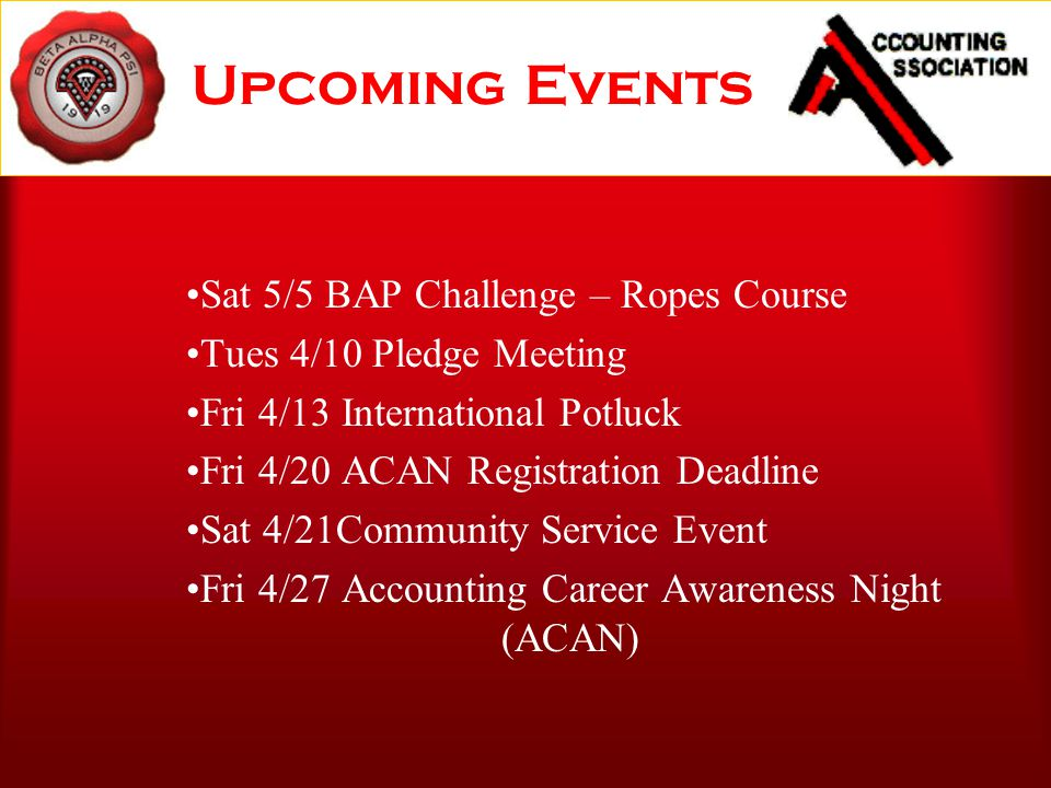 Upcoming Events Sat 5/5 BAP Challenge – Ropes Course Tues 4/10 Pledge Meeting Fri 4/13 International Potluck Fri 4/20 ACAN Registration Deadline Sat 4/21Community Service Event Fri 4/27 Accounting Career Awareness Night (ACAN)