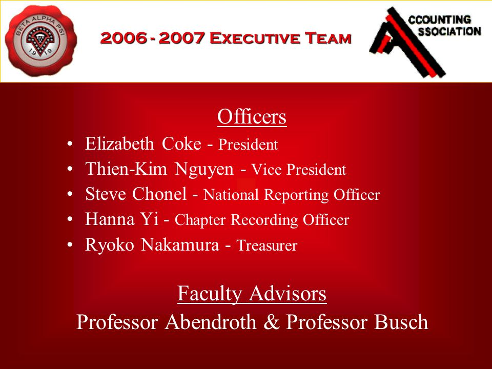 2006 - 2007 Executive Team Officers Elizabeth Coke - President Thien-Kim Nguyen - Vice President Steve Chonel - National Reporting Officer Hanna Yi - Chapter Recording Officer Ryoko Nakamura - Treasurer Faculty Advisors Professor Abendroth & Professor Busch