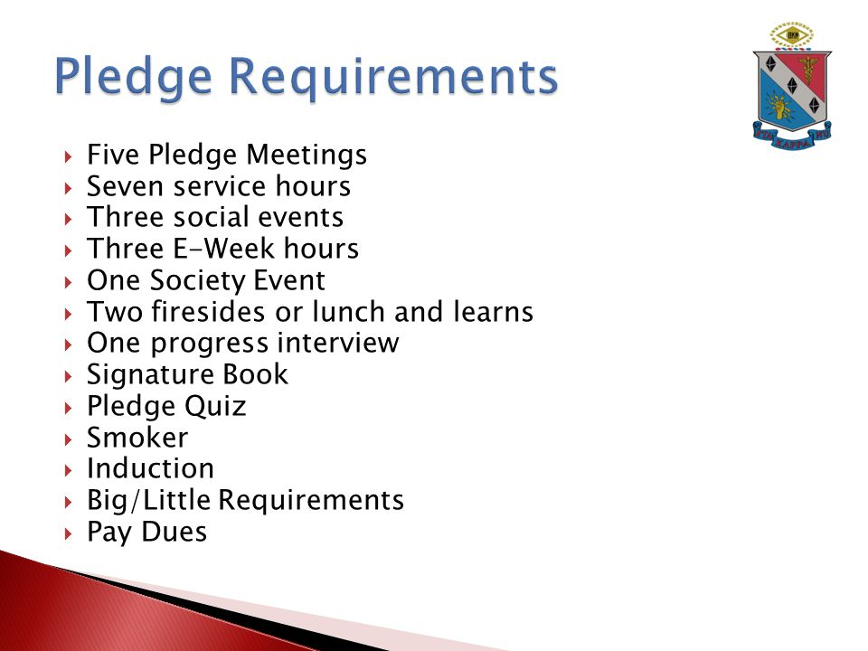  Five Pledge Meetings  Seven service hours  Three social events  Three E-Week hours  One Society Event  Two firesides or lunch and learns  One progress interview  Signature Book  Pledge Quiz  Smoker  Induction  Big/Little Requirements  Pay Dues