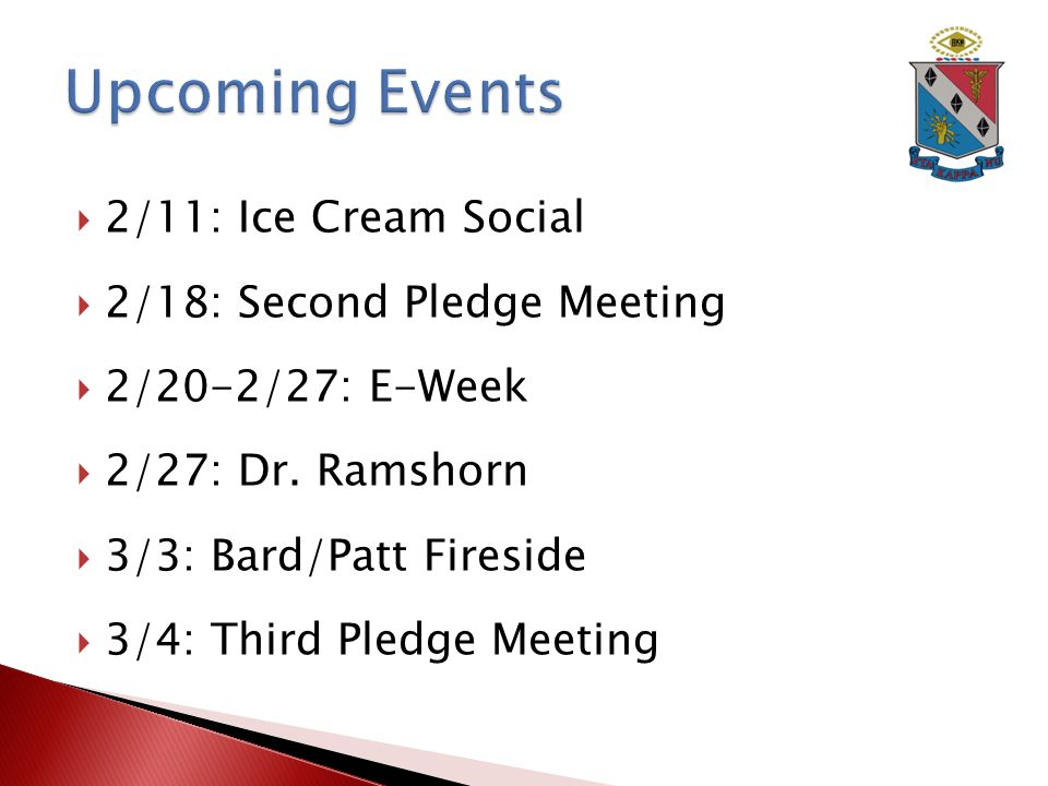  2/11: Ice Cream Social  2/18: Second Pledge Meeting  2/20-2/27: E-Week  2/27: Dr.