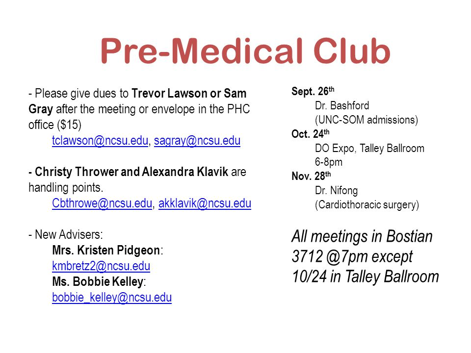 Pre-Medical Club - Please give dues to Trevor Lawson or Sam Gray after the meeting or envelope in the PHC office ($15) tclawson@ncsu.edutclawson@ncsu.edu, sagray@ncsu.edusagray@ncsu.edu - Christy Thrower and Alexandra Klavik are handling points.
