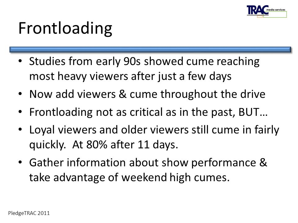 PledgeTRAC 2011 Studies from early 90s showed cume reaching most heavy viewers after just a few days Now add viewers & cume throughout the drive Frontloading not as critical as in the past, BUT… Loyal viewers and older viewers still cume in fairly quickly.