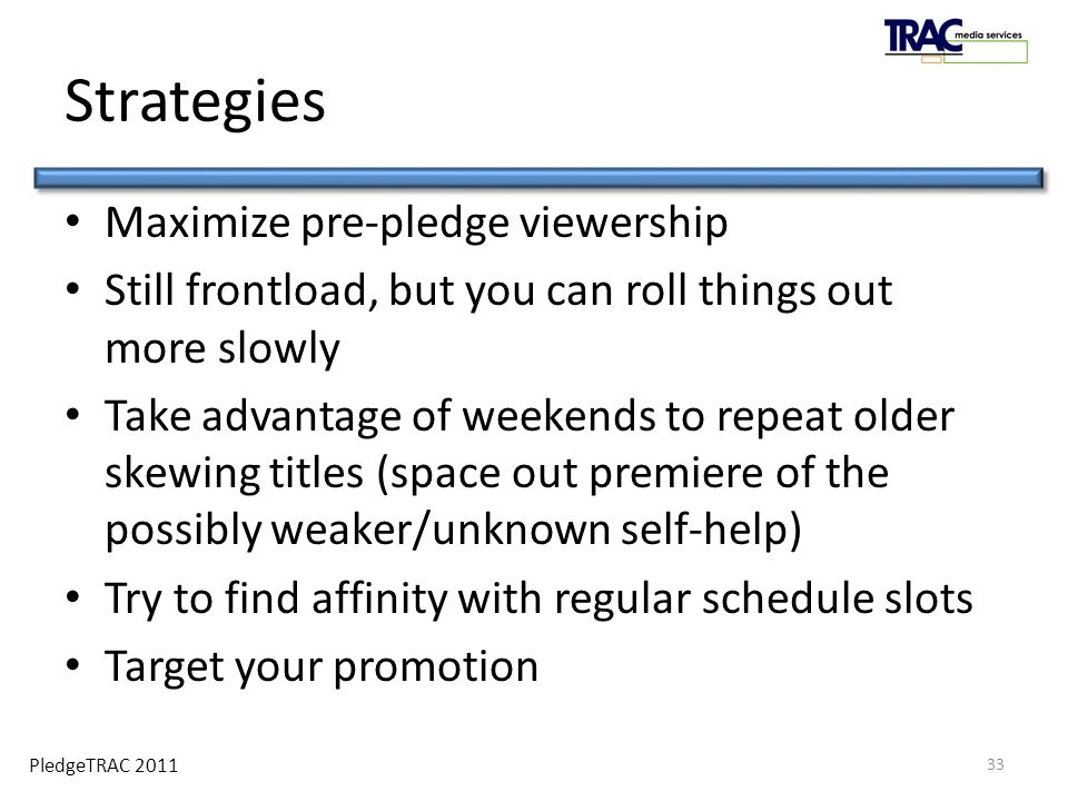 PledgeTRAC 2011 Strategies Maximize pre-pledge viewership Still frontload, but you can roll things out more slowly Take advantage of weekends to repeat older skewing titles (space out premiere of the possibly weaker/unknown self-help) Try to find affinity with regular schedule slots Target your promotion 33