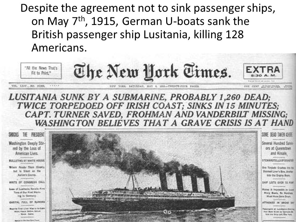 Despite the agreement not to sink passenger ships, on May 7 th, 1915, German U-boats sank the British passenger ship Lusitania, killing 128 Americans.