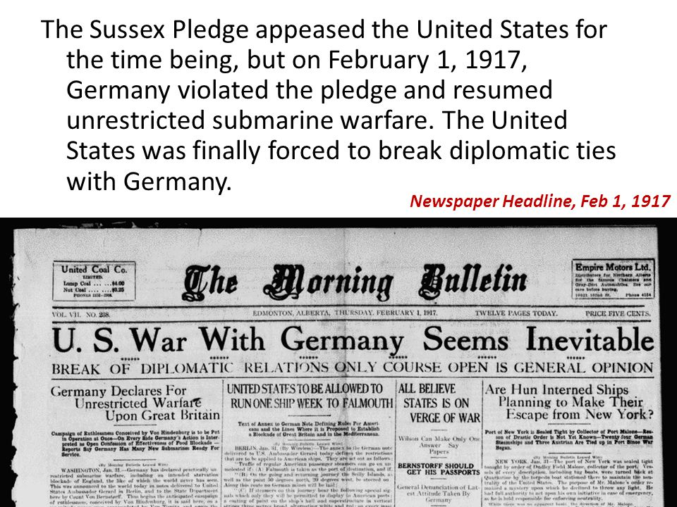 The Sussex Pledge appeased the United States for the time being, but on February 1, 1917, Germany violated the pledge and resumed unrestricted submarine warfare.