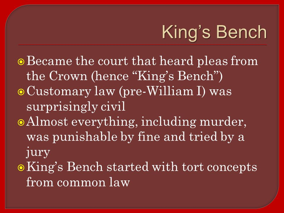  Became the court that heard pleas from the Crown (hence King's Bench )  Customary law (pre-William I) was surprisingly civil  Almost everything, including murder, was punishable by fine and tried by a jury  King's Bench started with tort concepts from common law