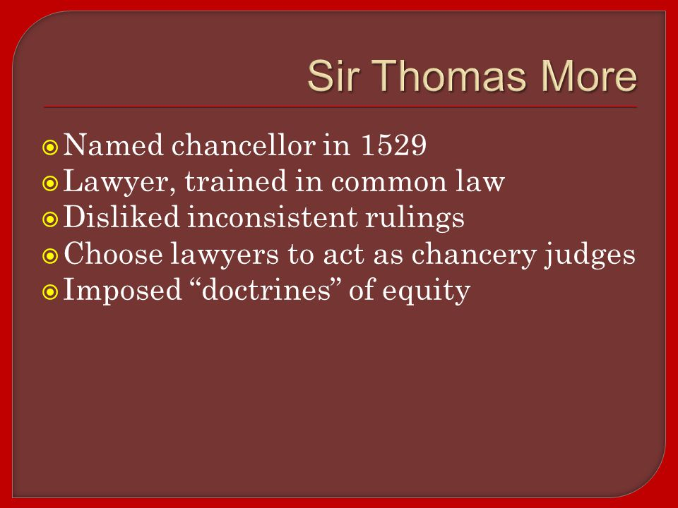  Named chancellor in 1529  Lawyer, trained in common law  Disliked inconsistent rulings  Choose lawyers to act as chancery judges  Imposed doctrines of equity