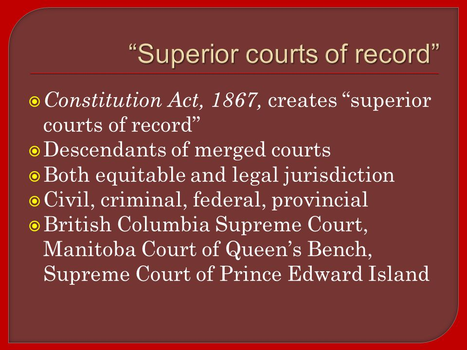  Constitution Act, 1867, creates superior courts of record  Descendants of merged courts  Both equitable and legal jurisdiction  Civil, criminal, federal, provincial  British Columbia Supreme Court, Manitoba Court of Queen's Bench, Supreme Court of Prince Edward Island