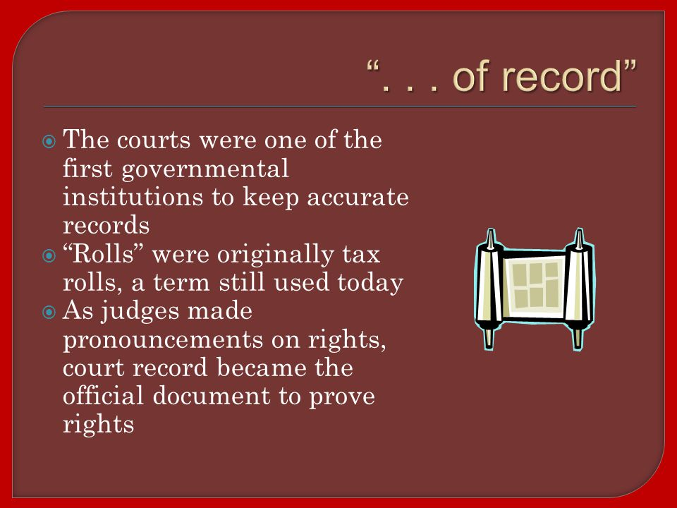  The courts were one of the first governmental institutions to keep accurate records  Rolls were originally tax rolls, a term still used today  As judges made pronouncements on rights, court record became the official document to prove rights