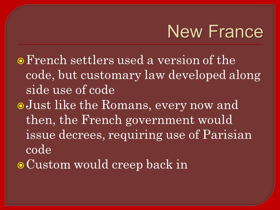  French settlers used a version of the code, but customary law developed along side use of code  Just like the Romans, every now and then, the French government would issue decrees, requiring use of Parisian code  Custom would creep back in