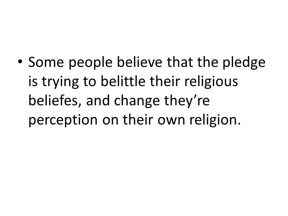 Some people believe that the pledge is trying to belittle their religious beliefes, and change they're perception on their own religion.