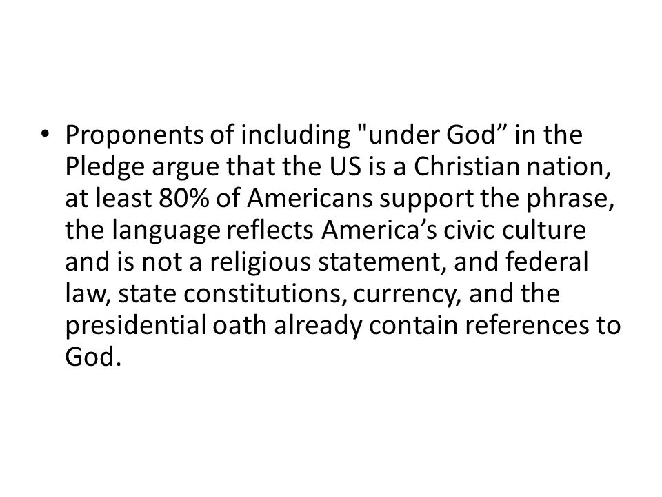 Proponents of including under God in the Pledge argue that the US is a Christian nation, at least 80% of Americans support the phrase, the language reflects America's civic culture and is not a religious statement, and federal law, state constitutions, currency, and the presidential oath already contain references to God.