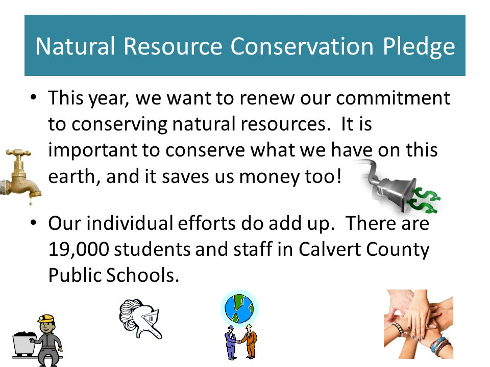 Natural Resource Conservation Pledge This year, we want to renew our commitment to conserving natural resources.