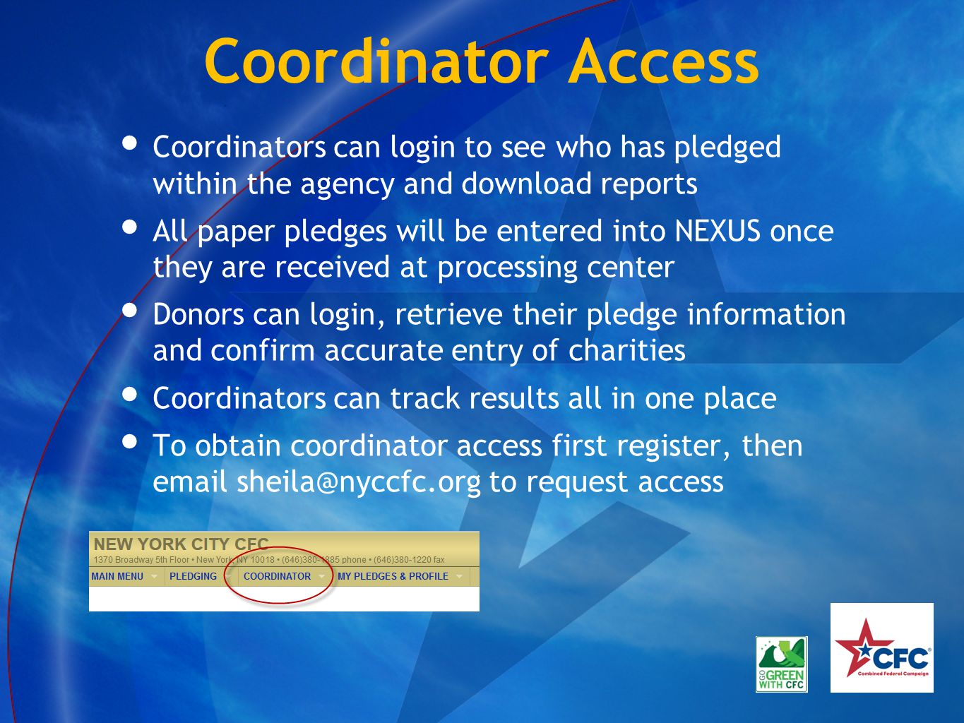 Coordinator Access Coordinators can login to see who has pledged within the agency and download reports All paper pledges will be entered into NEXUS once they are received at processing center Donors can login, retrieve their pledge information and confirm accurate entry of charities Coordinators can track results all in one place To obtain coordinator access first register, then email sheila@nyccfc.org to request access