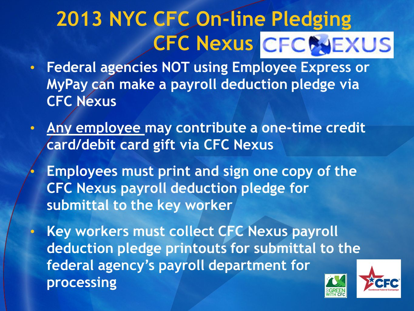 2013 NYC CFC On-line Pledging CFC Nexus Federal agencies NOT using Employee Express or MyPay can make a payroll deduction pledge via CFC Nexus Any employee may contribute a one-time credit card/debit card gift via CFC Nexus Employees must print and sign one copy of the CFC Nexus payroll deduction pledge for submittal to the key worker Key workers must collect CFC Nexus payroll deduction pledge printouts for submittal to the federal agency's payroll department for processing