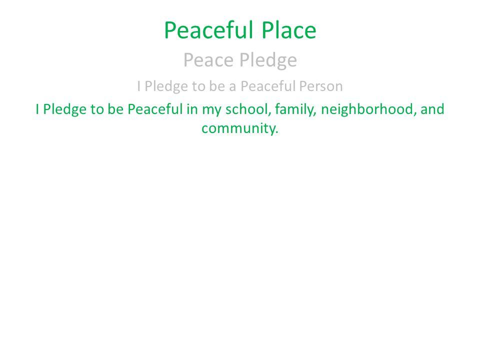 Peaceful Place Peace Pledge I Pledge to be a Peaceful Person I Pledge to be Peaceful in my school, family, neighborhood, and community.
