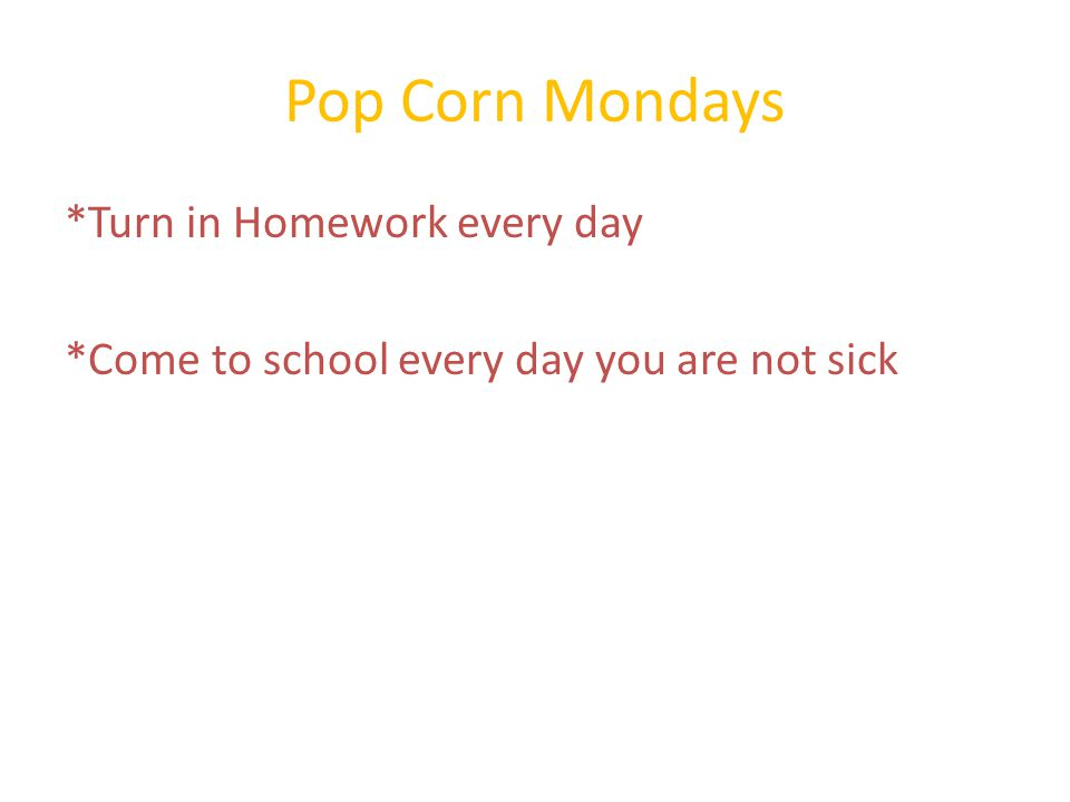 Pop Corn Mondays *Turn in Homework every day *Come to school every day you are not sick