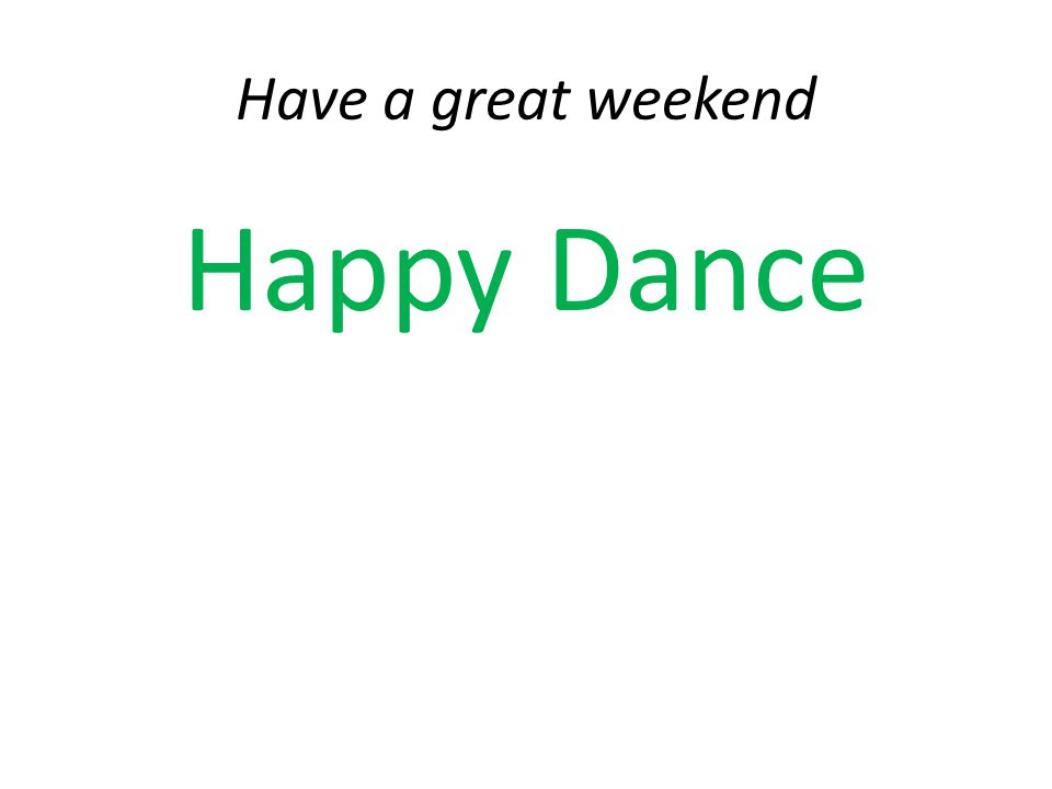 Have a great weekend Happy Dance