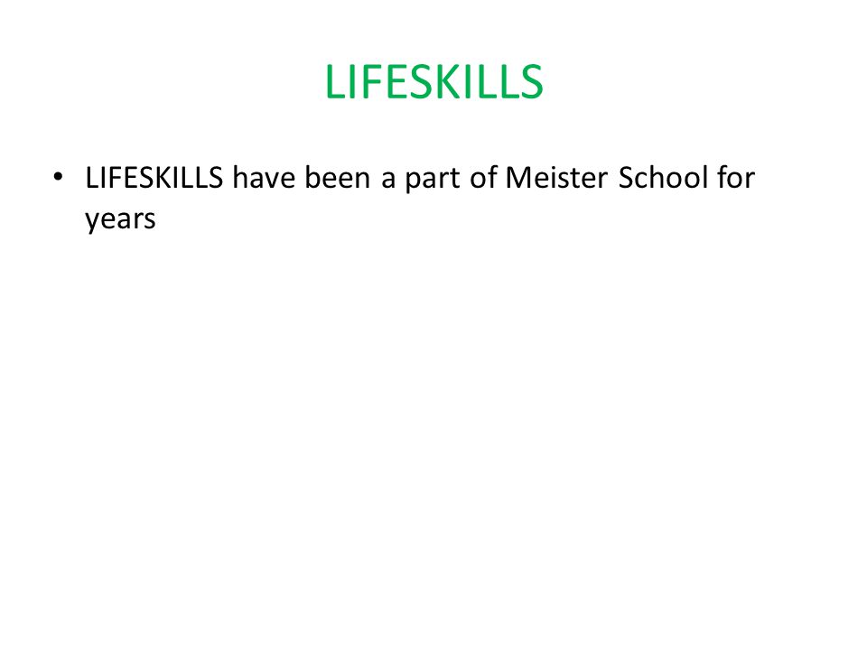 LIFESKILLS LIFESKILLS have been a part of Meister School for years LIFESKILLS surround us