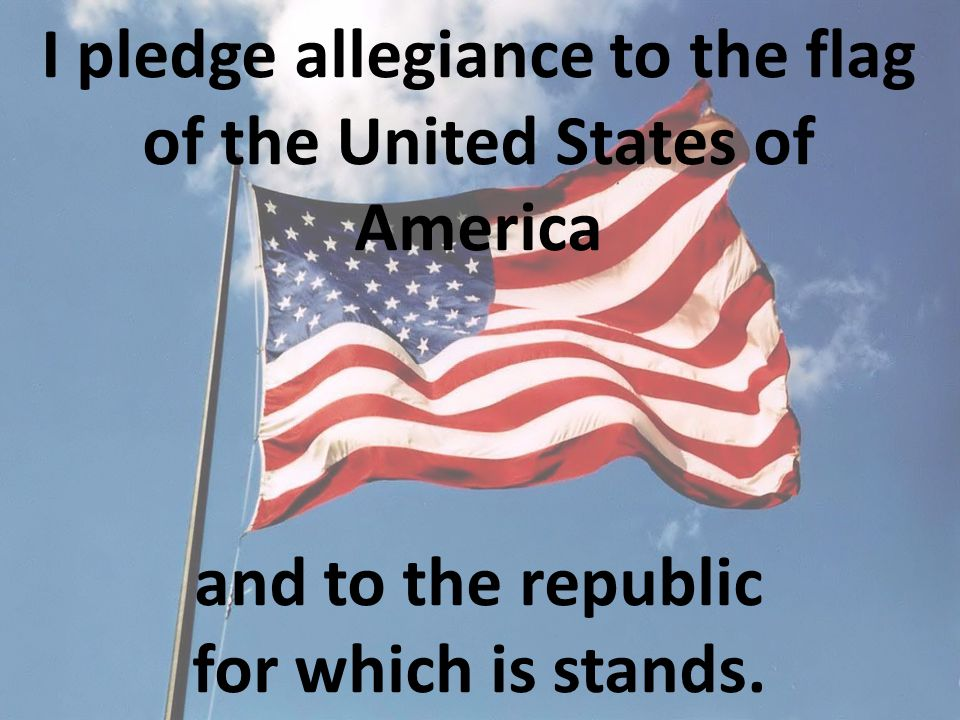I pledge allegiance to the flag of the United States of America and to the republic for which is stands.