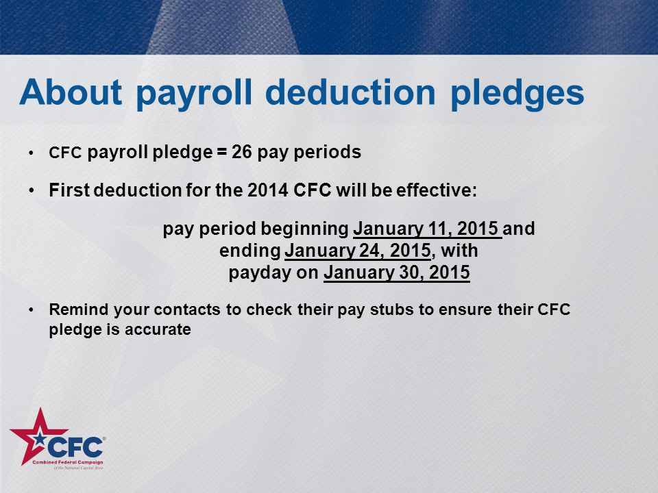 CFC payroll pledge = 26 pay periods First deduction for the 2014 CFC will be effective: pay period beginning January 11, 2015 and ending January 24, 2