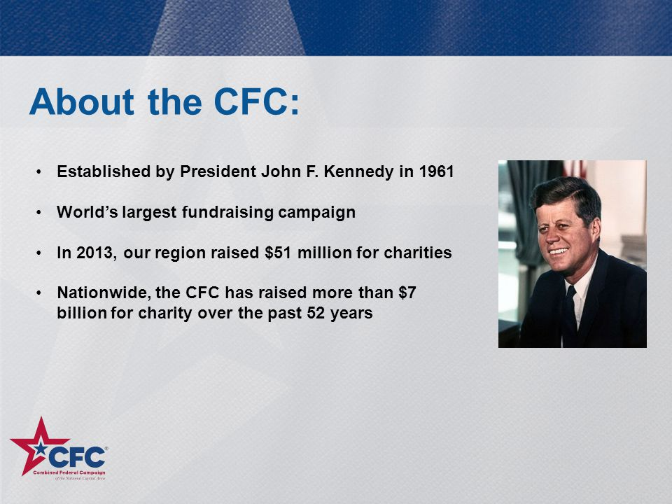 About the CFC: Established by President John F. Kennedy in 1961 World's largest fundraising campaign In 2013, our region raised $51 million for charit