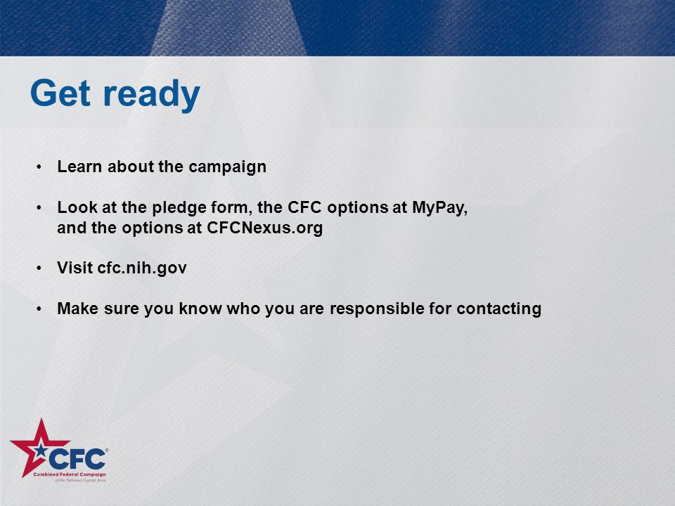 Get ready Learn about the campaign Look at the pledge form, the CFC options at MyPay, and the options at CFCNexus.org Visit cfc.nih.gov Make sure you