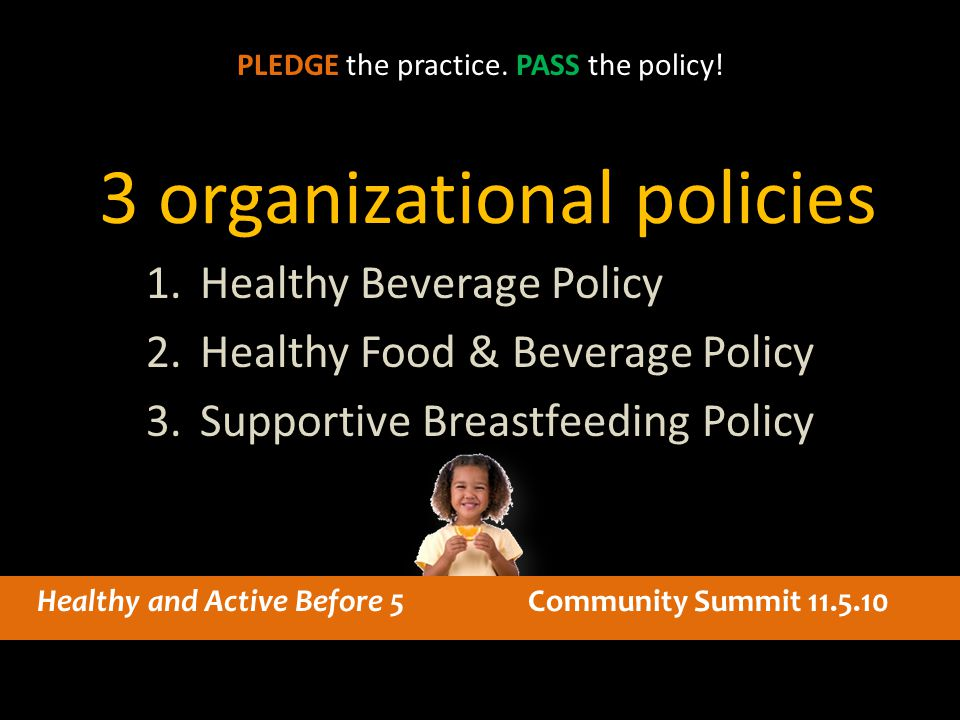 3 organizational policies 1.Healthy Beverage Policy 2.Healthy Food & Beverage Policy 3.Supportive Breastfeeding Policy PLEDGE the practice. PASS the p