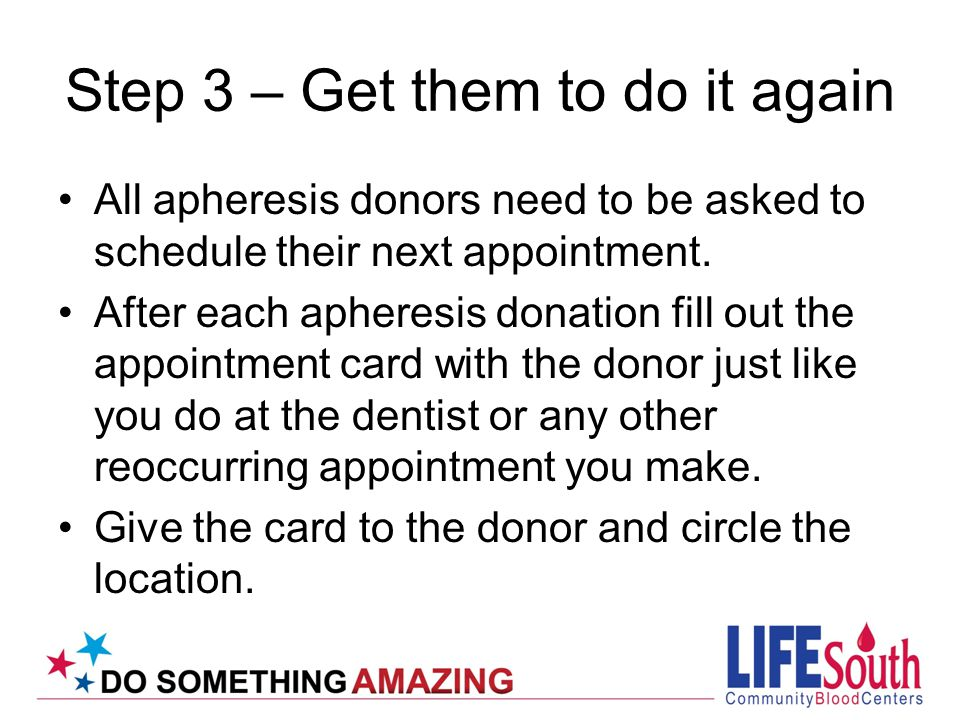 Step 3 – Get them to do it again All apheresis donors need to be asked to schedule their next appointment.