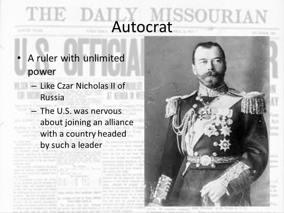 Autocrat A ruler with unlimited power – Like Czar Nicholas II of Russia – The U.S. was nervous about joining an alliance with a country headed by such