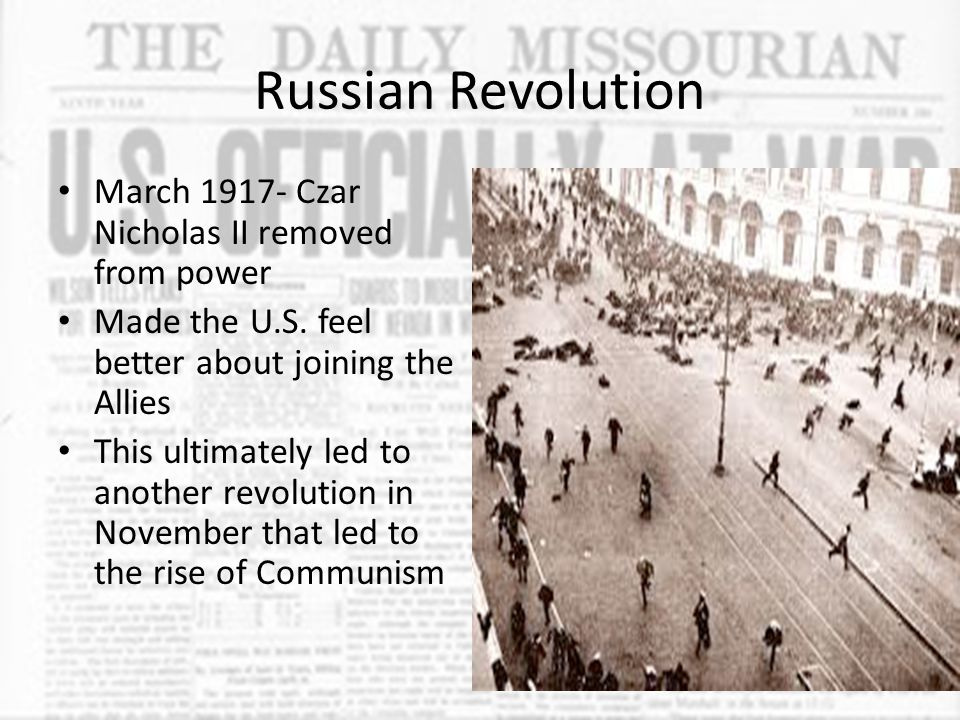 Russian Revolution March 1917- Czar Nicholas II removed from power Made the U.S. feel better about joining the Allies This ultimately led to another r