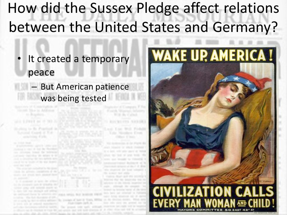 How did the Sussex Pledge affect relations between the United States and Germany? It created a temporary peace – But American patience was being teste