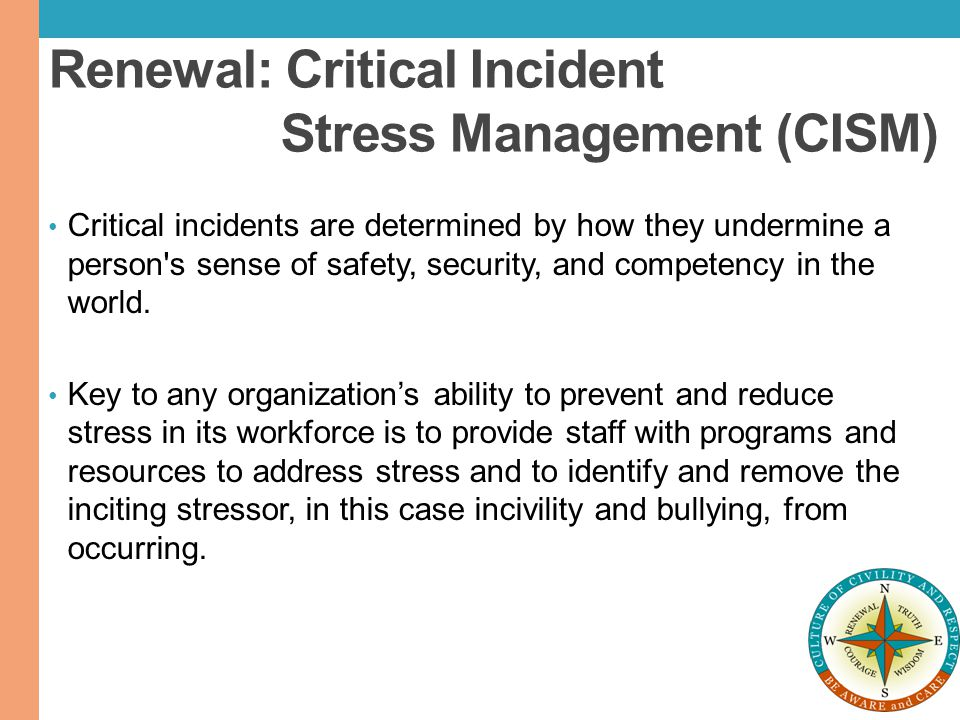 Renewal: Critical Incident Stress Management (CISM) Critical incidents are determined by how they undermine a person's sense of safety, security, and