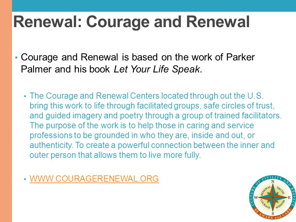 Renewal: Courage and Renewal Courage and Renewal is based on the work of Parker Palmer and his book Let Your Life Speak. The Courage and Renewal Cente