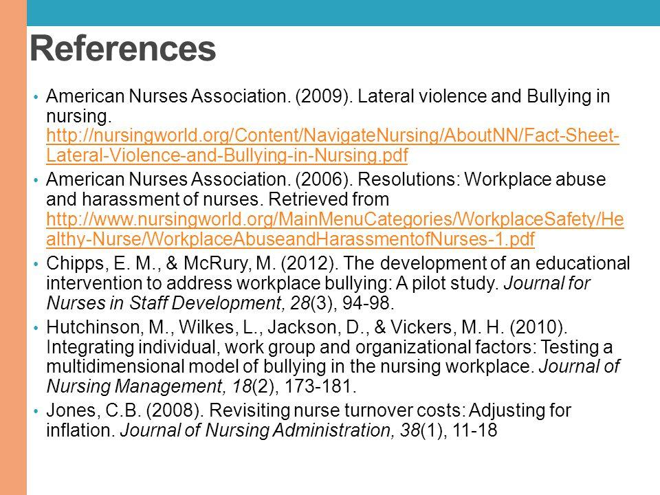 References American Nurses Association. (2009). Lateral violence and Bullying in nursing. http://nursingworld.org/Content/NavigateNursing/AboutNN/Fact