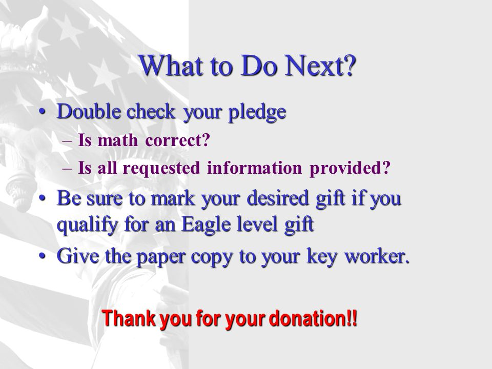 What to Do Next? Double check your pledgeDouble check your pledge –Is math correct? –Is all requested information provided? Be sure to mark your desir