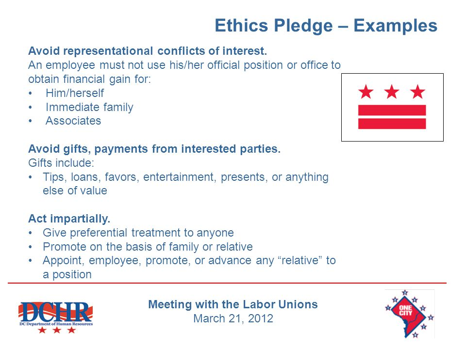 Ethics Pledge – Examples Avoid representational conflicts of interest. An employee must not use his/her official position or office to obtain financia