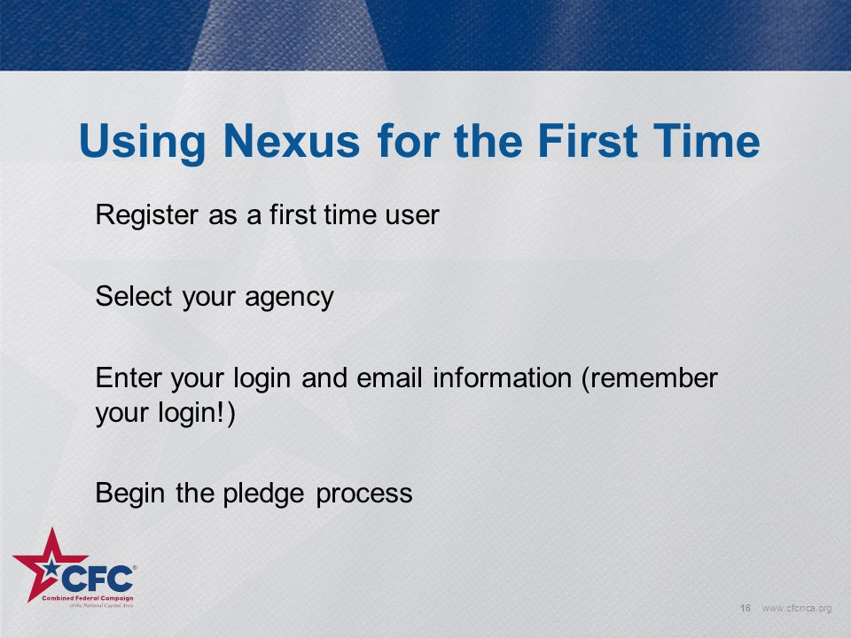 Using Nexus for the First Time 16www.cfcnca.org Register as a first time user Select your agency Enter your login and email information (remember your