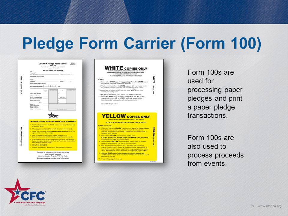 Pledge Form Carrier (Form 100) 21www.cfcnca.org Form 100s are used for processing paper pledges and print a paper pledge transactions. Form 100s are a