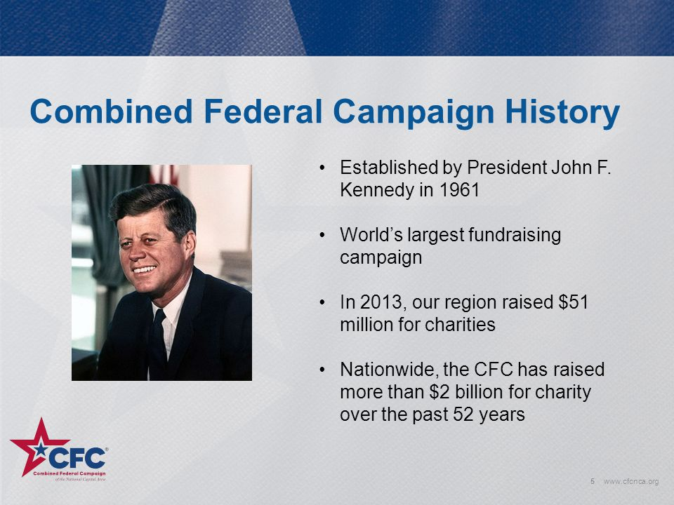 Combined Federal Campaign History 5www.cfcnca.org Established by President John F. Kennedy in 1961 World's largest fundraising campaign In 2013, our r