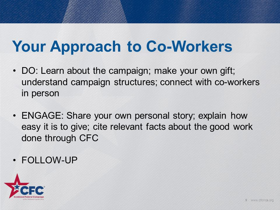 Your Approach to Co-Workers 9www.cfcnca.org DO: Learn about the campaign; make your own gift; understand campaign structures; connect with co-workers